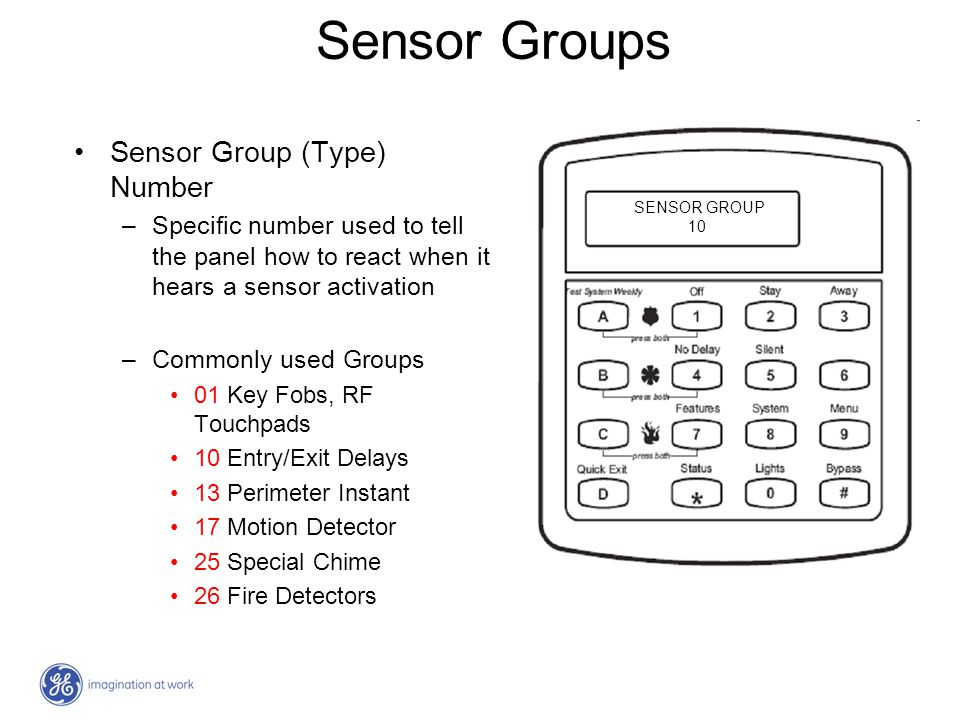 Sensor Groups Sensor Group (Type) Number –Specific number used to tell the panel how to react when it hears a sensor activation –Commonly used Groups