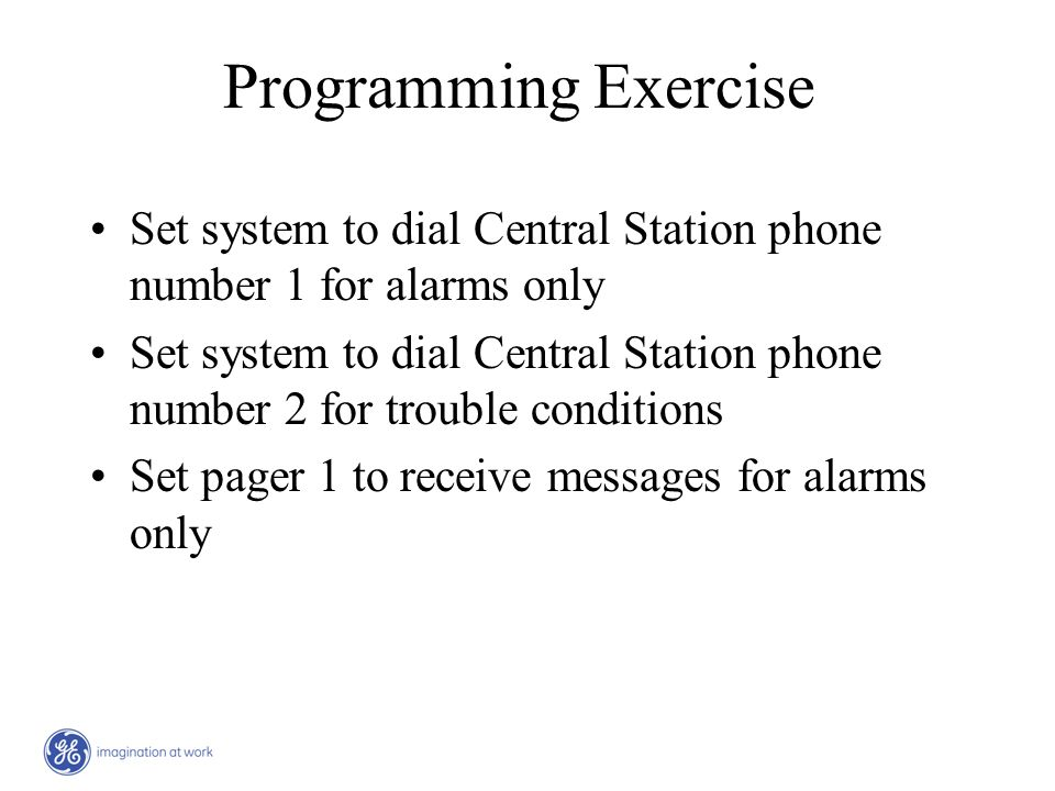 Programming Exercise Set system to dial Central Station phone number 1 for alarms only Set system to dial Central Station phone number 2 for trouble c