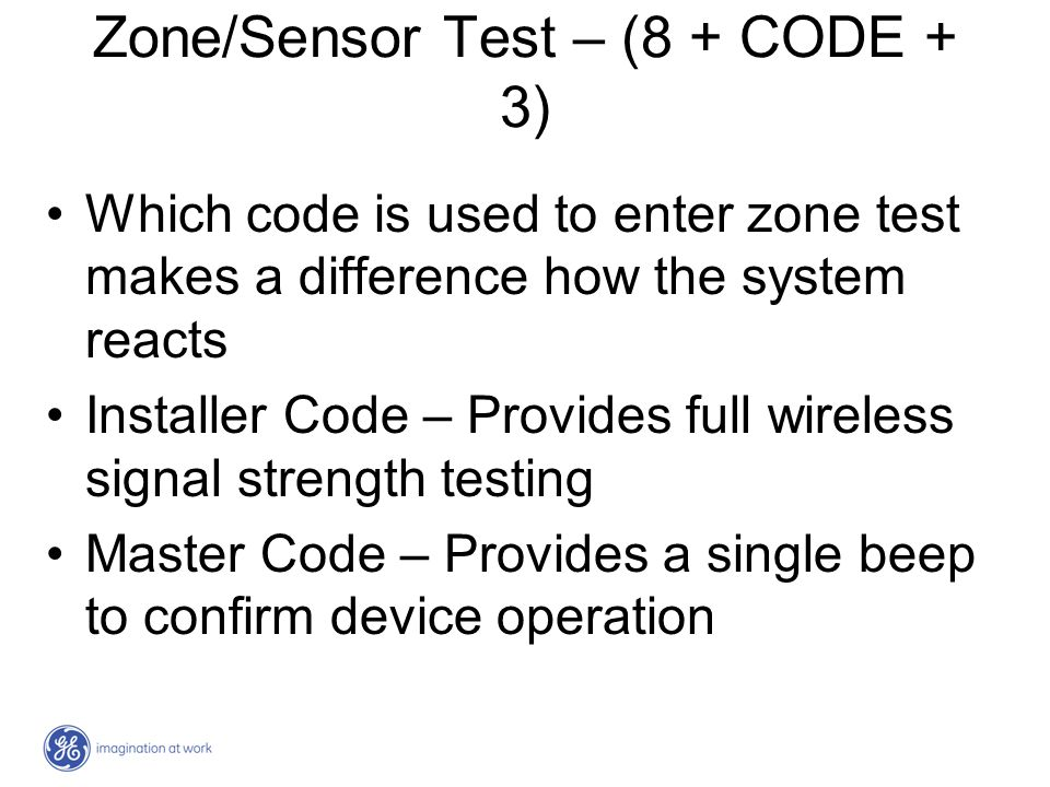 Zone/Sensor Test – (8 + CODE + 3) Which code is used to enter zone test makes a difference how the system reacts Installer Code – Provides full wirele