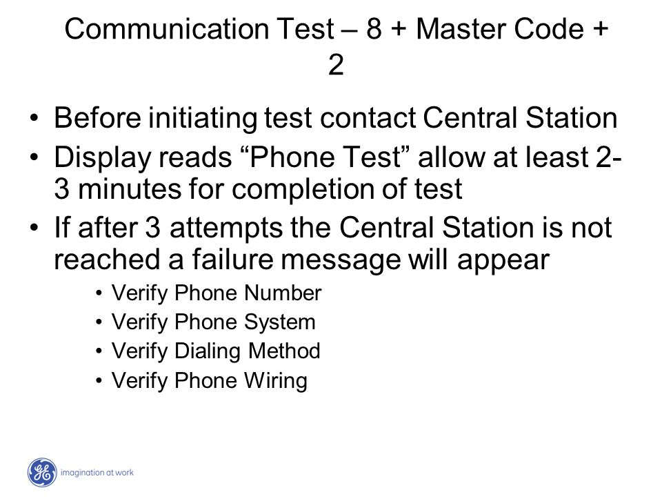 Communication Test – 8 + Master Code + 2 Before initiating test contact Central Station Display reads Phone Test allow at least 2- 3 minutes for compl
