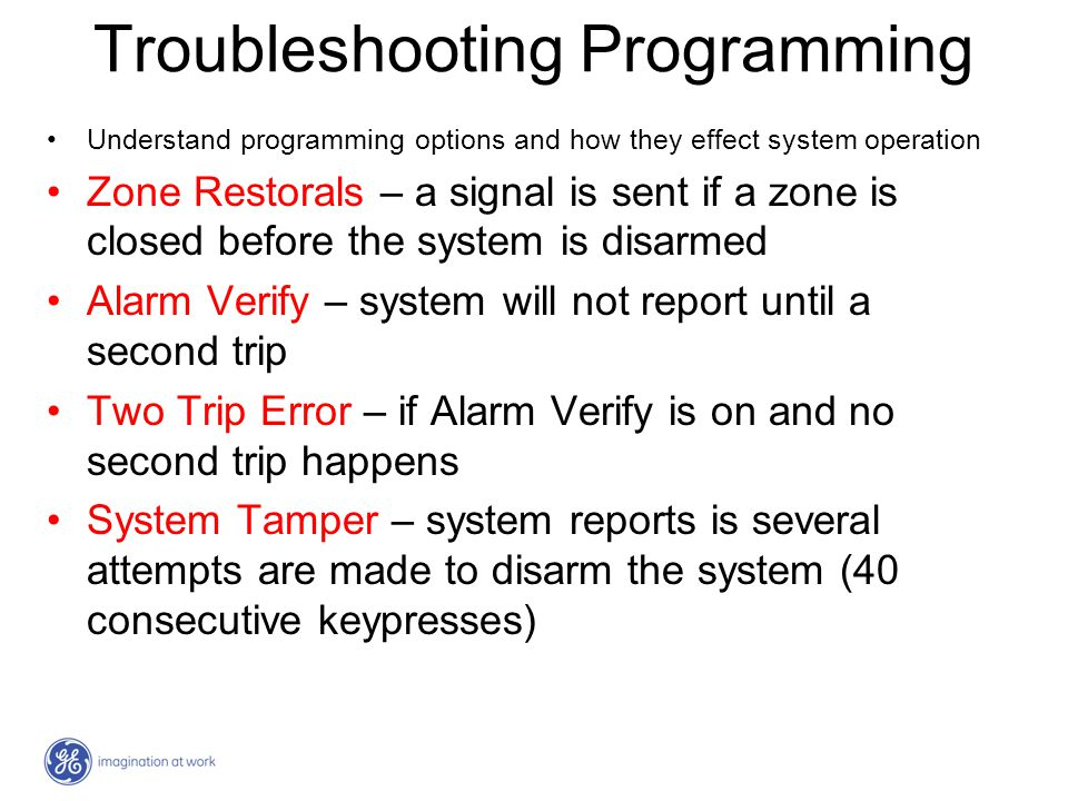 Troubleshooting Programming Understand programming options and how they effect system operation Zone Restorals – a signal is sent if a zone is closed