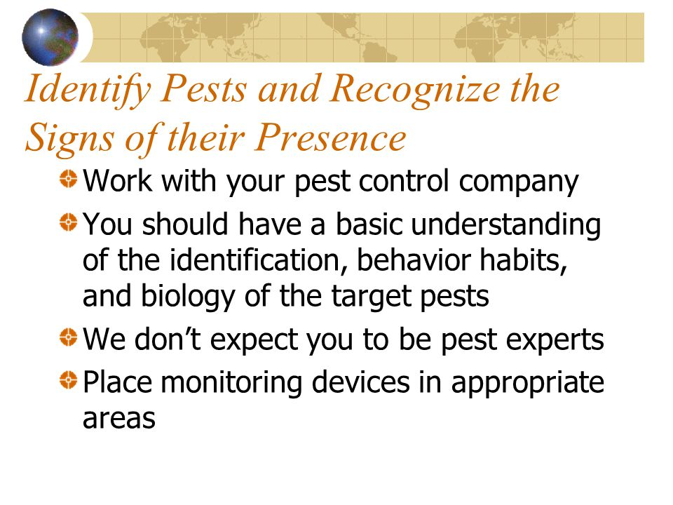 Identify Pests and Recognize the Signs of their Presence Work with your pest control company You should have a basic understanding of the identificati