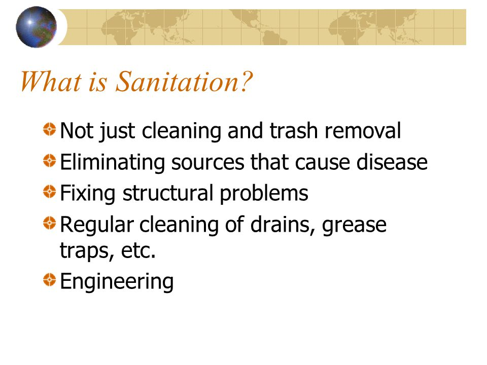What is Sanitation? Not just cleaning and trash removal Eliminating sources that cause disease Fixing structural problems Regular cleaning of drains,