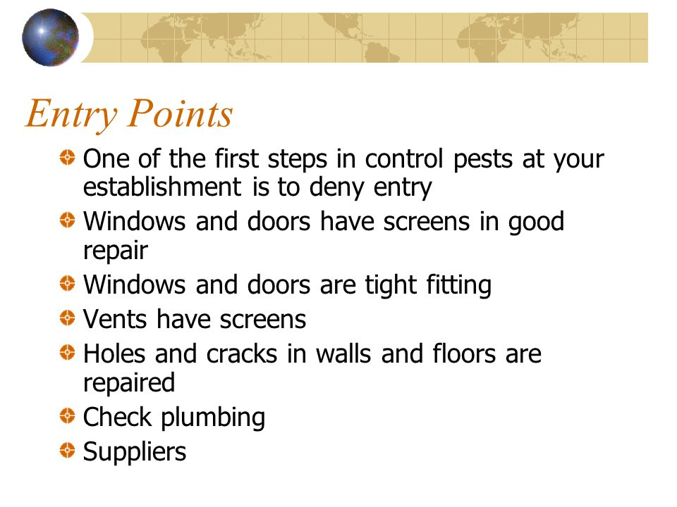 Entry Points One of the first steps in control pests at your establishment is to deny entry Windows and doors have screens in good repair Windows and