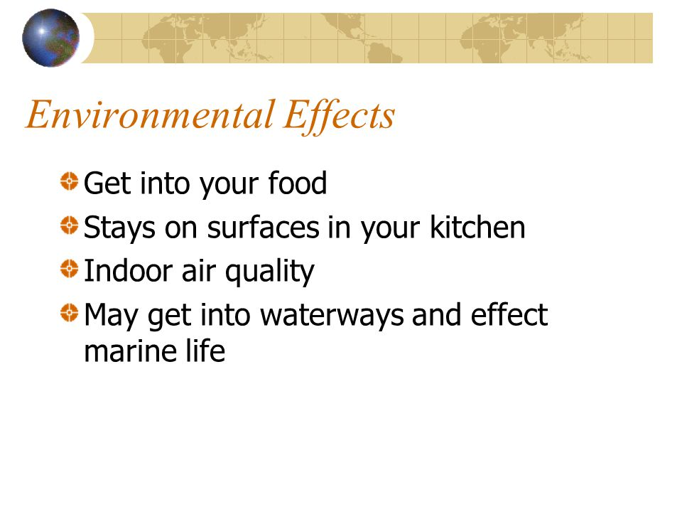 Environmental Effects Get into your food Stays on surfaces in your kitchen Indoor air quality May get into waterways and effect marine life