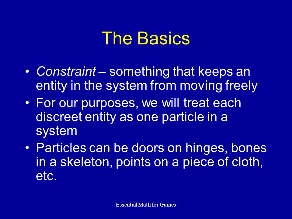 Essential Math for Games The Basics Constraint – something that keeps an entity in the system from moving freely For our purposes, we will treat each discreet entity as one particle in a system Particles can be doors on hinges, bones in a skeleton, points on a piece of cloth, etc.