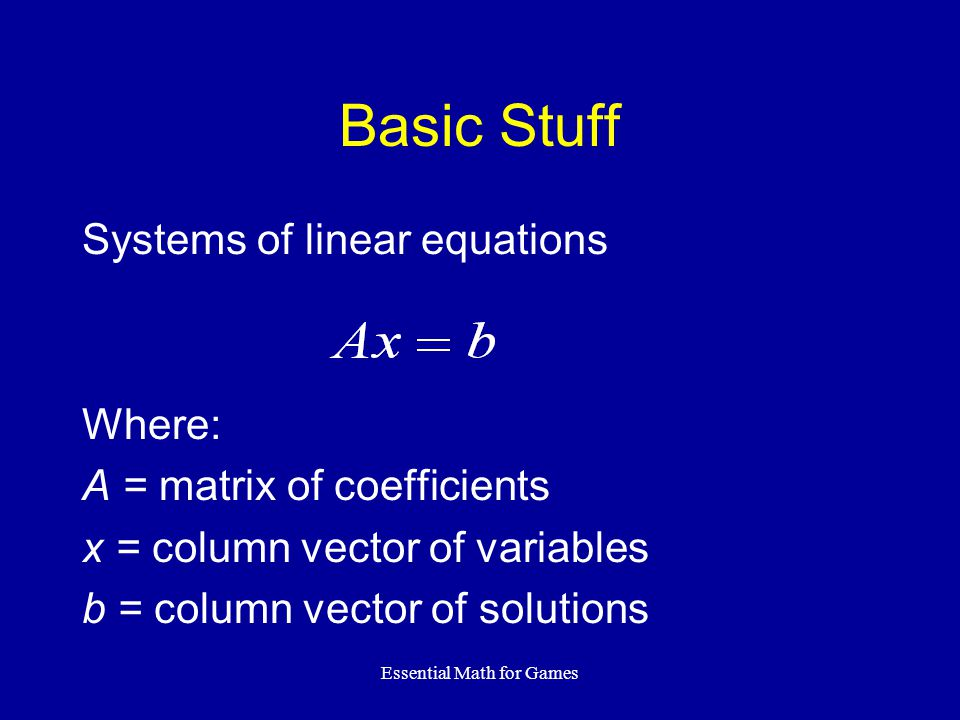 Essential Math for Games Basic Stuff Systems of linear equations Where: A = matrix of coefficients x = column vector of variables b = column vector of solutions