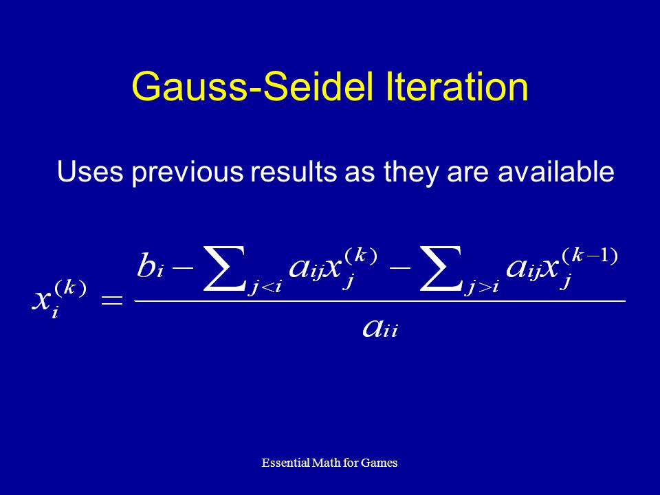 Essential Math for Games Gauss-Seidel Iteration Uses previous results as they are available