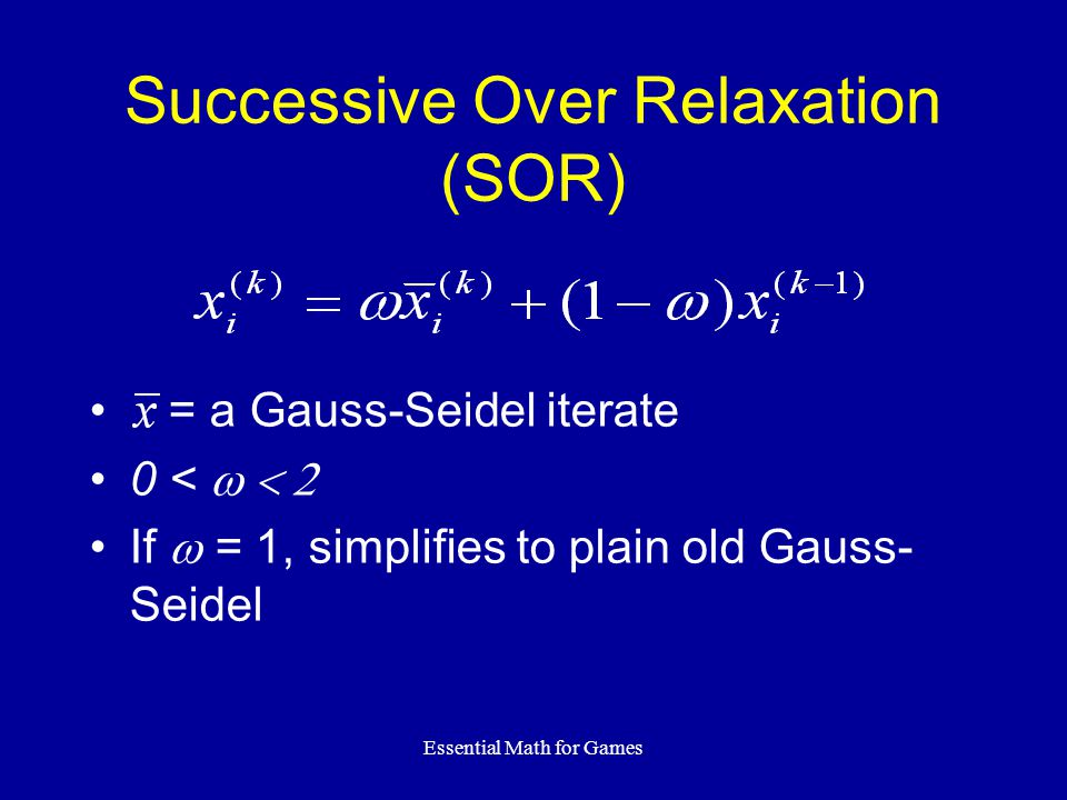 Essential Math for Games Successive Over Relaxation (SOR) = a Gauss-Seidel iterate 0 < If = 1, simplifies to plain old Gauss- Seidel