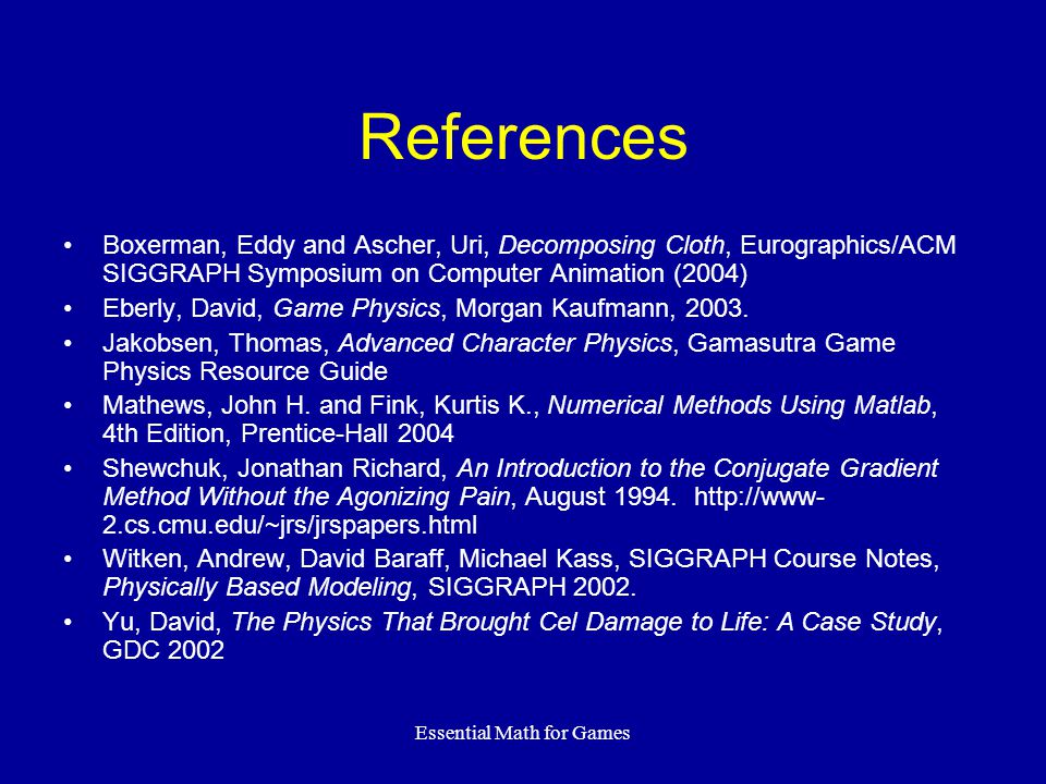 Essential Math for Games References Boxerman, Eddy and Ascher, Uri, Decomposing Cloth, Eurographics/ACM SIGGRAPH Symposium on Computer Animation (2004) Eberly, David, Game Physics, Morgan Kaufmann, 2003.