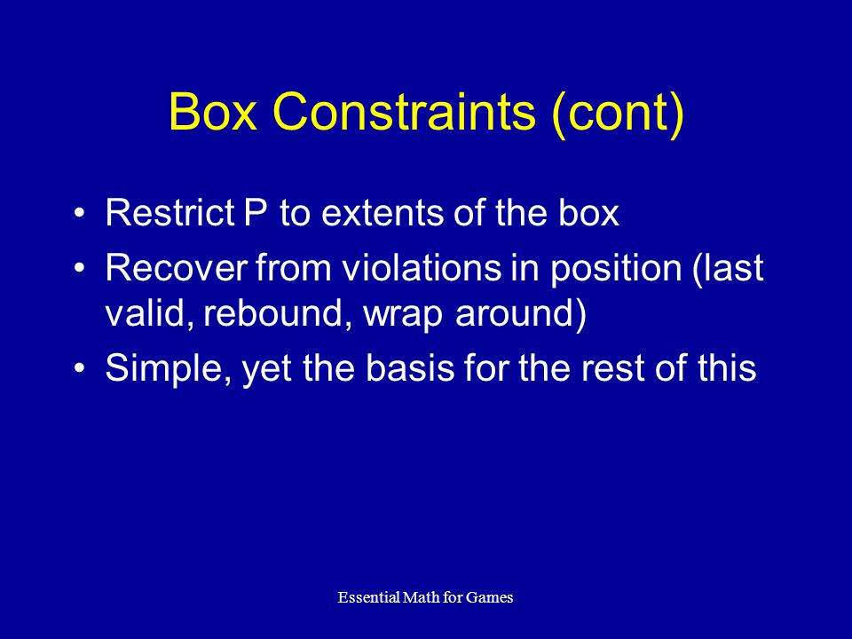 Essential Math for Games Box Constraints (cont) Restrict P to extents of the box Recover from violations in position (last valid, rebound, wrap around) Simple, yet the basis for the rest of this