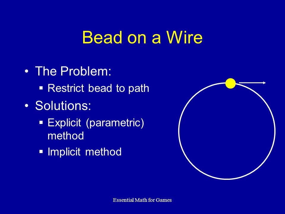 Essential Math for Games Bead on a Wire The Problem: Restrict bead to path Solutions: Explicit (parametric) method Implicit method