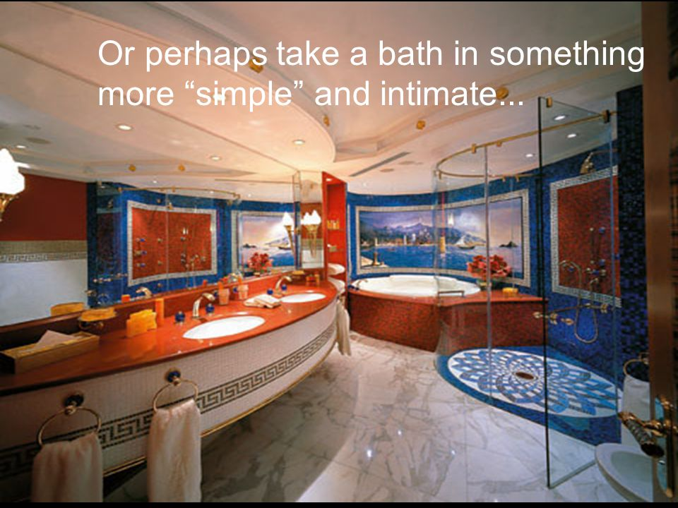Or perhaps take a bath in something more simple and intimate...