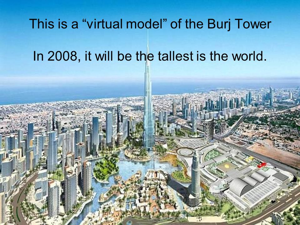 This is a virtual model of the Burj Tower In 2008, it will be the tallest is the world.