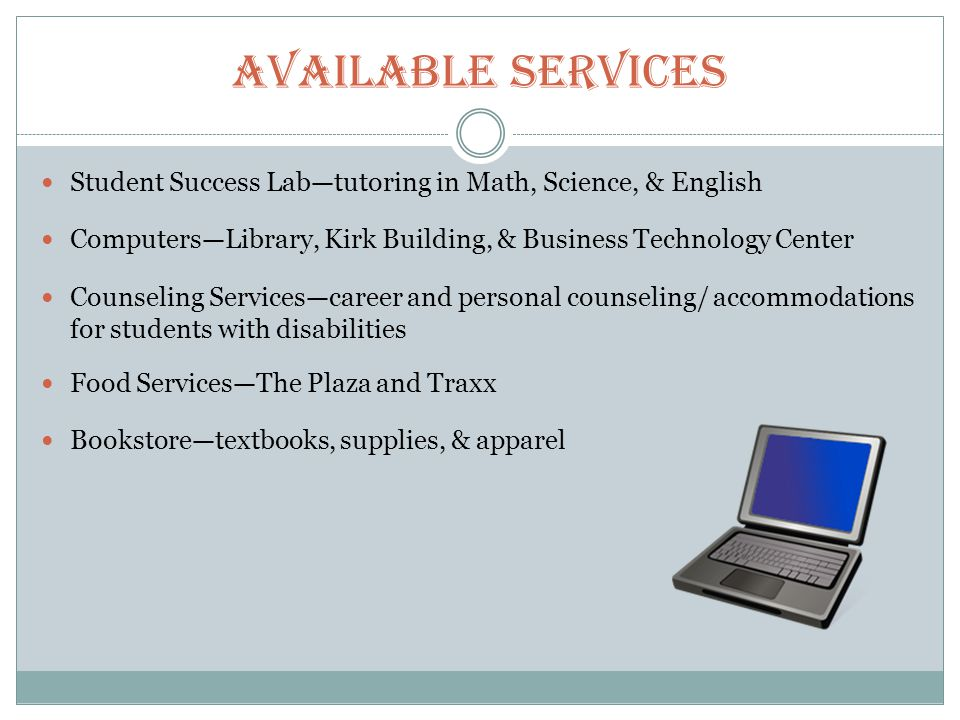 Available Services Student Success Labtutoring in Math, Science, & English ComputersLibrary, Kirk Building, & Business Technology Center Counseling Servicescareer and personal counseling/ accommodations for students with disabilities Food ServicesThe Plaza and Traxx Bookstoretextbooks, supplies, & apparel