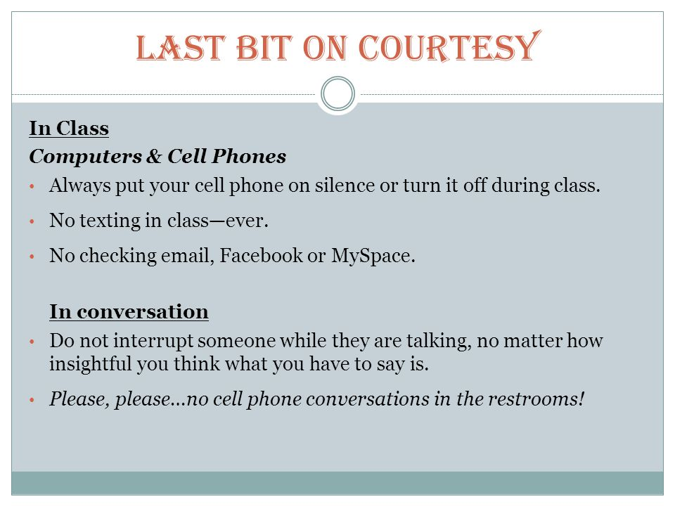 Last Bit on Courtesy In Class Computers & Cell Phones Always put your cell phone on silence or turn it off during class.