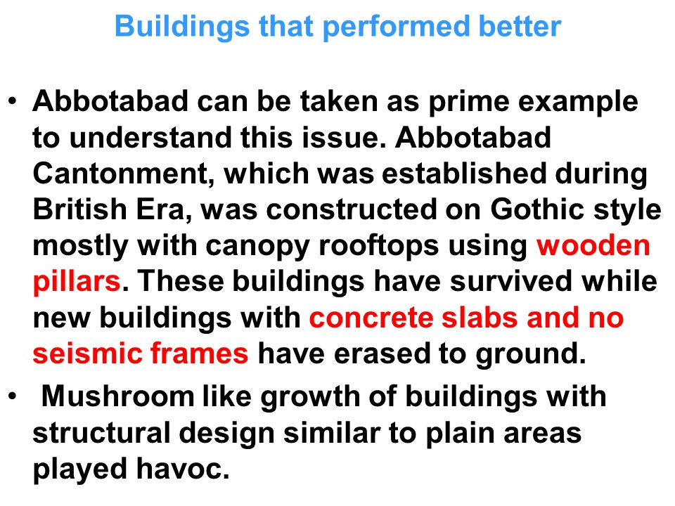 Buildings that performed better A century and half a century old buildings in Murree, Muzafarabad and Balakot, including old barracks of British Army, with a canopy roof made of iron sheets, survived and resulted in less damages.