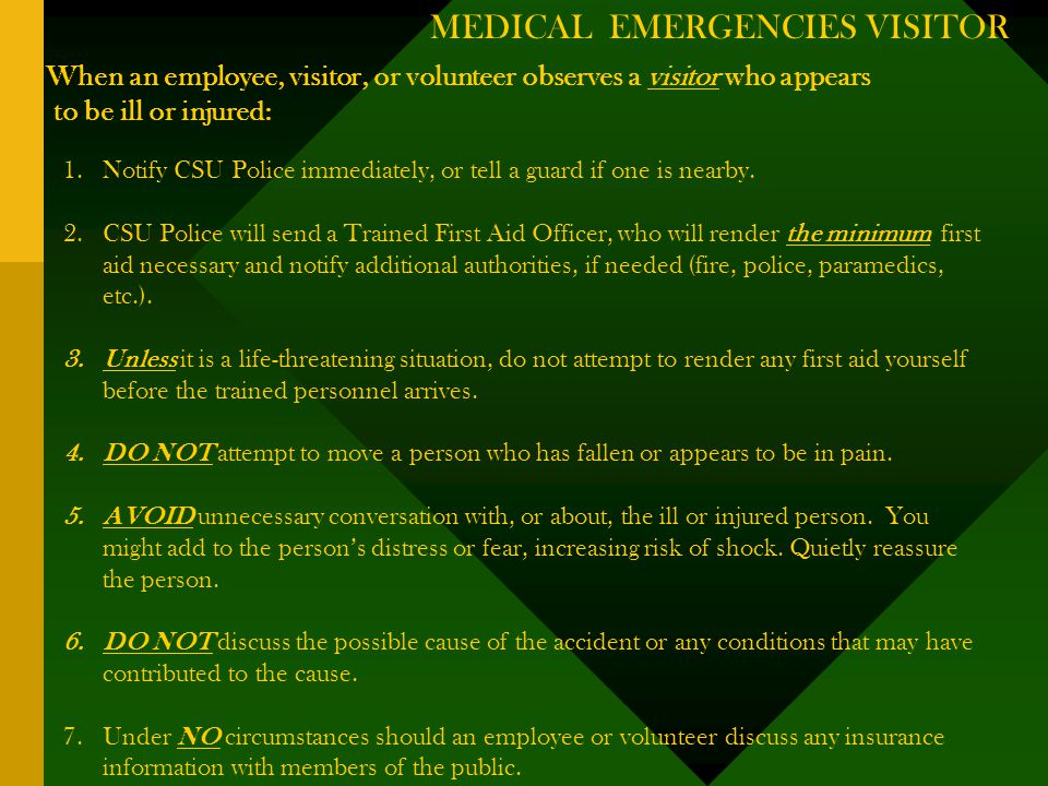 MEDICAL EMERGENCIES VISITOR When an employee, visitor, or volunteer observes a visitor who appears to be ill or injured: 1.Notify CSU Police immediately, or tell a guard if one is nearby.