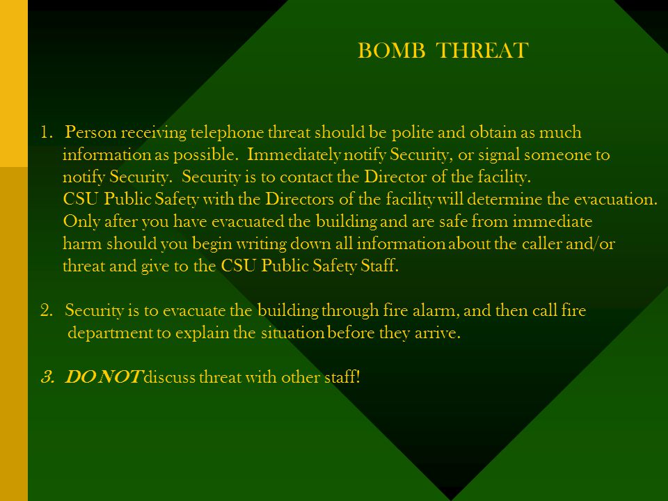 BOMB THREAT 1.Person receiving telephone threat should be polite and obtain as much information as possible.