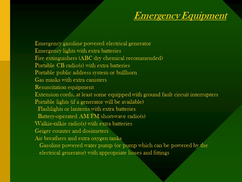 Emergency gasoline powered electrical generator Emergency lights with extra batteries Fire extinguishers (ABC dry chemical recommended) Portable CB radio(s) with extra batteries Portable public address system or bullhorn Gas masks with extra canisters Resuscitation equipment Extension cords, at least some equipped with ground fault circuit interrupters Portable lights (if a generator will be available) Flashlights or lanterns with extra batteries Battery-operated AM/FM/short-wave radio(s) Walkie-talkie radio(s) with extra batteries Geiger counter and dosimeters Air breathers and extra oxygen tanks Gasoline powered water pump (or pump which can be powered by the electrical generator) with appropriate hoses and fittings Emergency Equipment