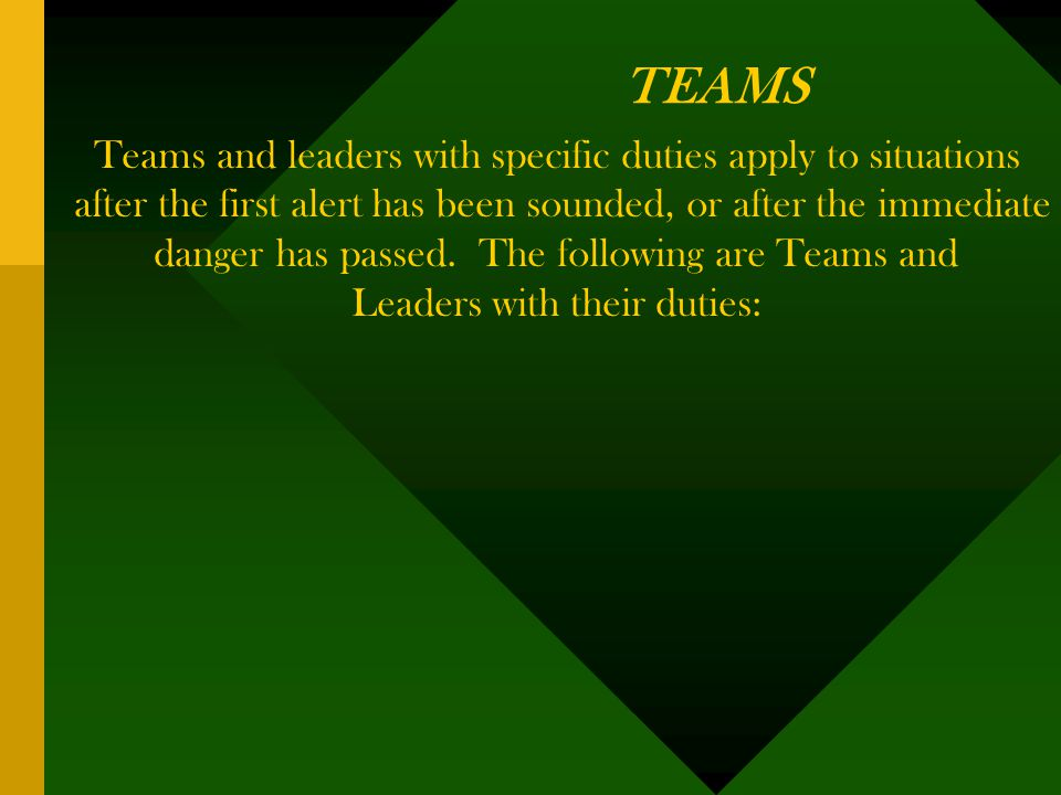 TEAMS Teams and leaders with specific duties apply to situations after the first alert has been sounded, or after the immediate danger has passed.