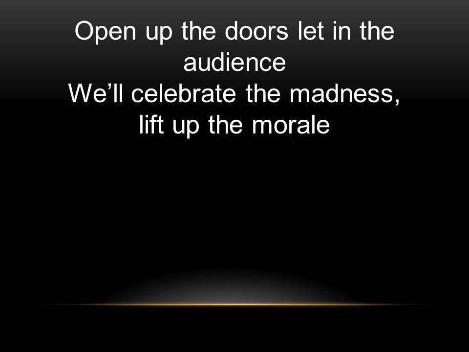 Open up the doors let in the audience Well celebrate the madness, lift up the morale