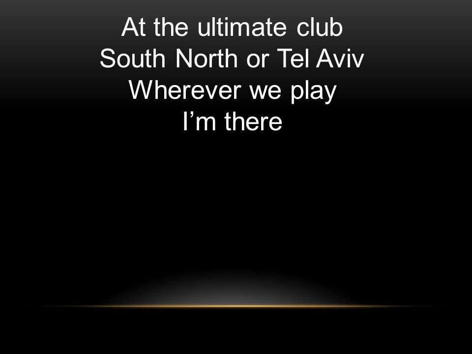 At the ultimate club South North or Tel Aviv Wherever we play Im there