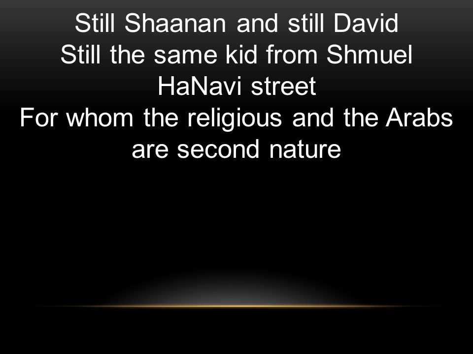 Still Shaanan and still David Still the same kid from Shmuel HaNavi street For whom the religious and the Arabs are second nature