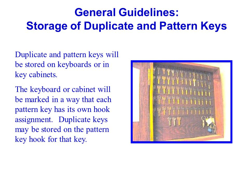 General Guidelines: Storage of Duplicate and Pattern Keys Duplicate and pattern keys will be stored on keyboards or in key cabinets. The keyboard or c