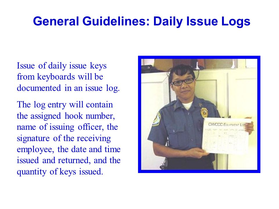 General Guidelines: Daily Issue Logs Issue of daily issue keys from keyboards will be documented in an issue log. The log entry will contain the assig