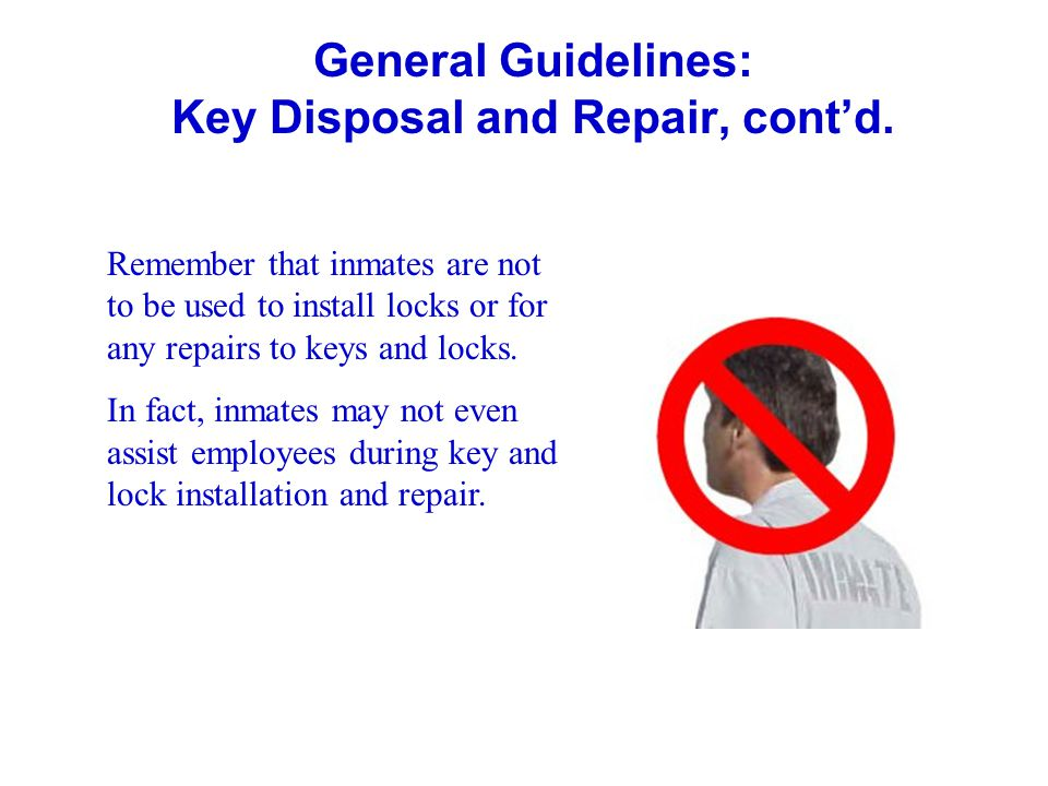General Guidelines: Key Disposal and Repair, contd. Remember that inmates are not to be used to install locks or for any repairs to keys and locks. In