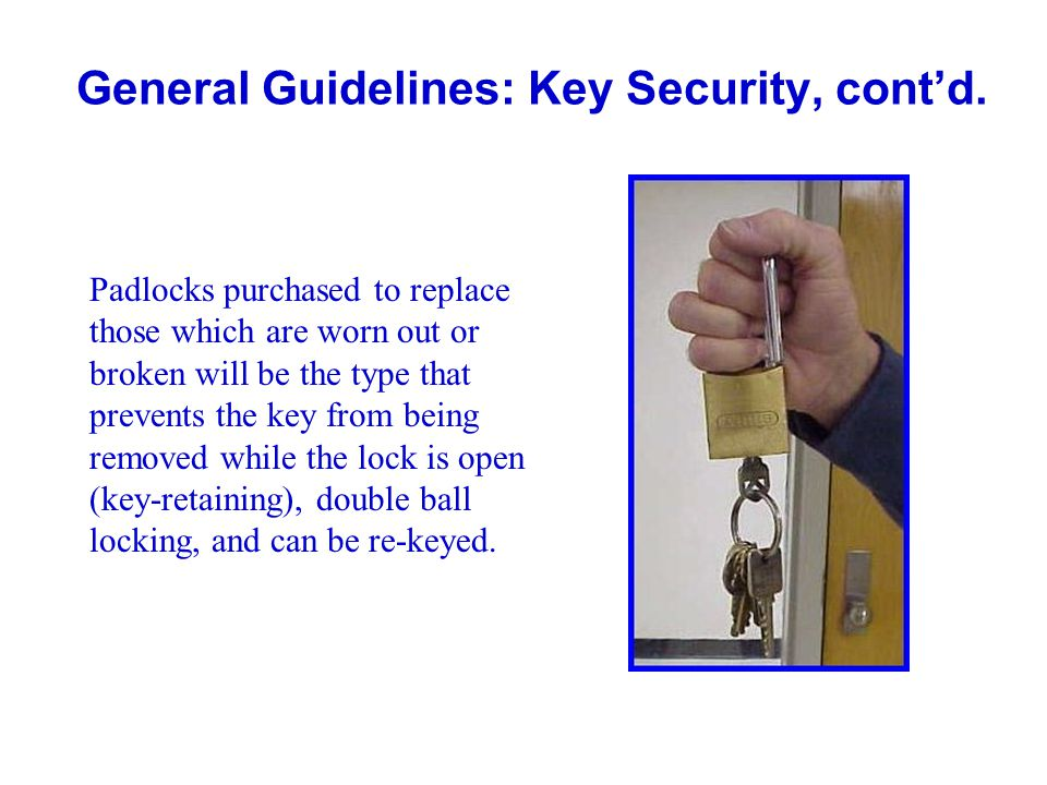 General Guidelines: Key Security, contd. Padlocks purchased to replace those which are worn out or broken will be the type that prevents the key from