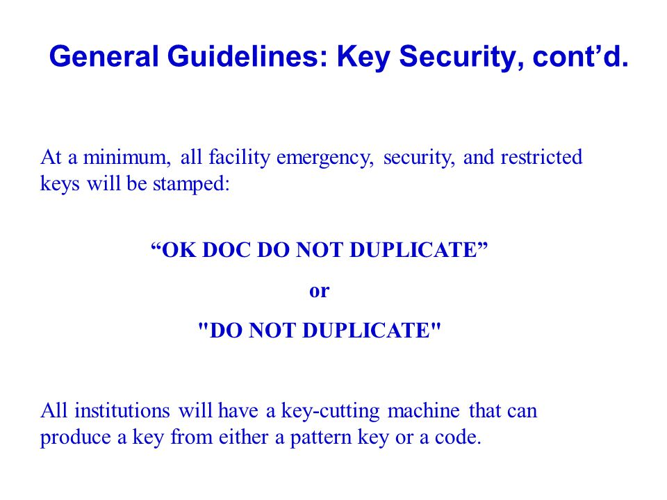 General Guidelines: Key Security, contd. At a minimum, all facility emergency, security, and restricted keys will be stamped: OK DOC DO NOT DUPLICATE