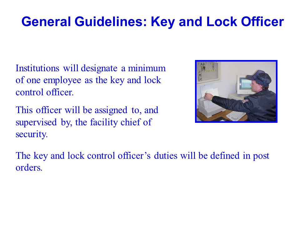 General Guidelines: Key and Lock Officer Institutions will designate a minimum of one employee as the key and lock control officer. This officer will
