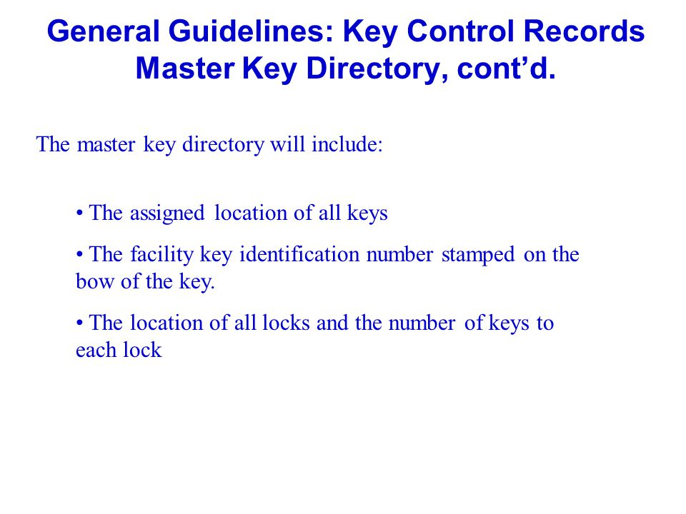General Guidelines: Key Control Records Master Key Directory, contd. The master key directory will include: The assigned location of all keys The faci