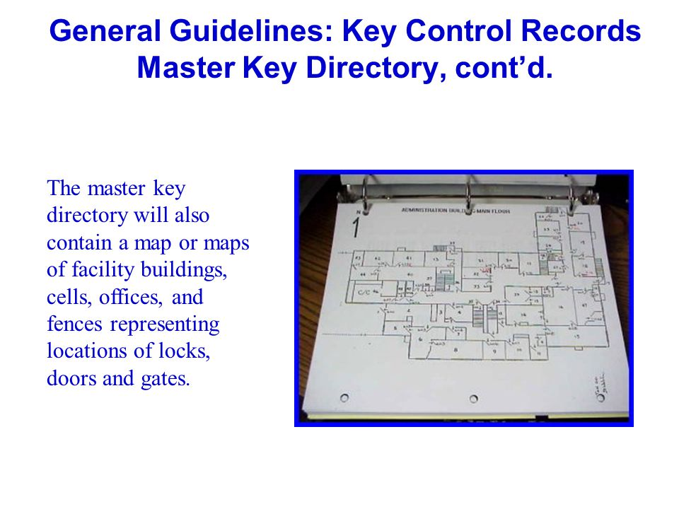 General Guidelines: Key Control Records Master Key Directory, contd. The master key directory will also contain a map or maps of facility buildings, c