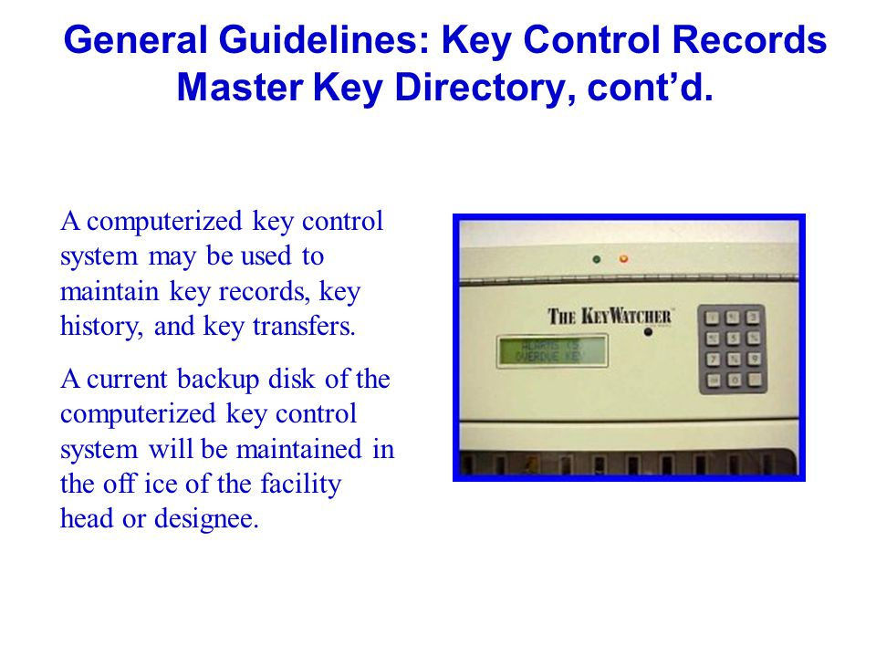 General Guidelines: Key Control Records Master Key Directory, contd. A computerized key control system may be used to maintain key records, key histor