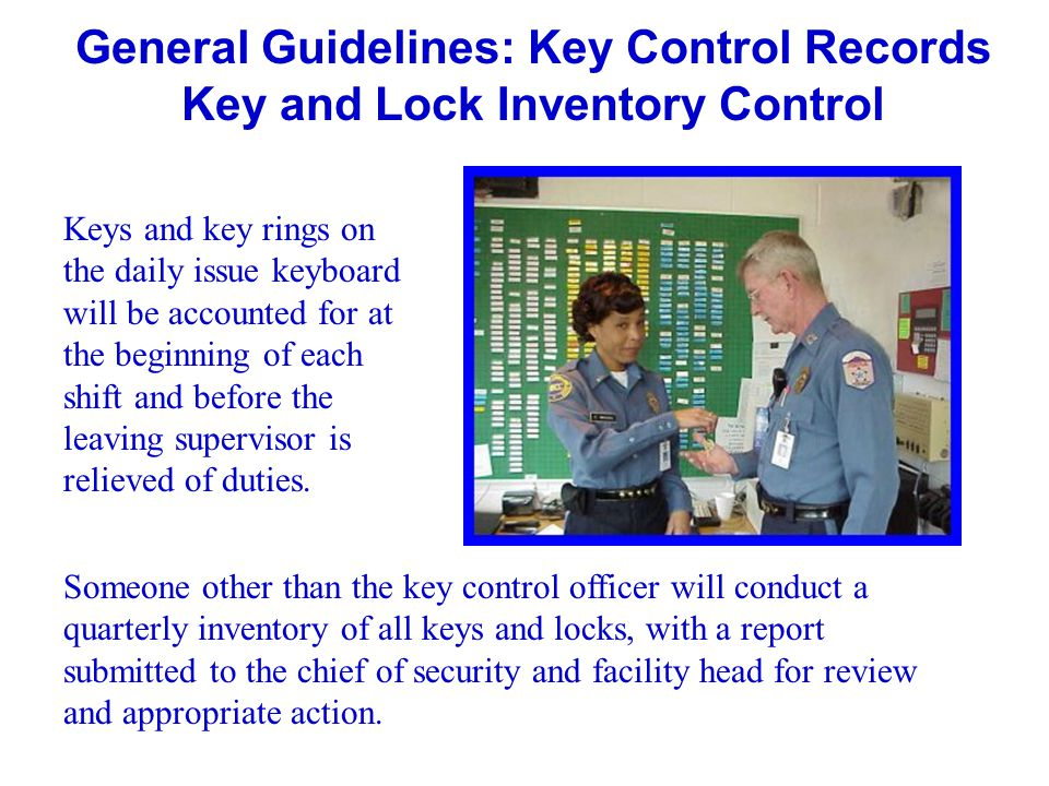 General Guidelines: Key Control Records Key and Lock Inventory Control Keys and key rings on the daily issue keyboard will be accounted for at the beg