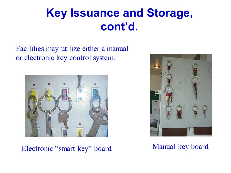 Key Issuance and Storage, contd. Facilities may utilize either a manual or electronic key control system. Manual key board Electronic smart key board