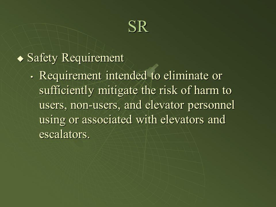 SR Safety Requirement Safety Requirement Requirement intended to eliminate or sufficiently mitigate the risk of harm to users, non-users, and elevator