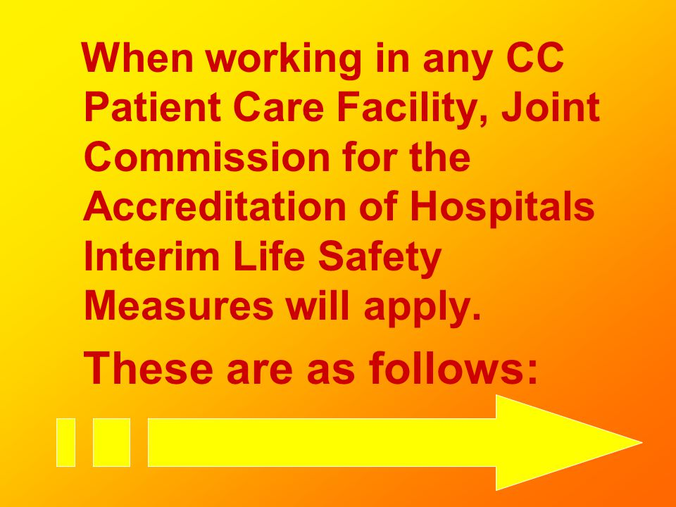 When working in any CC Patient Care Facility, Joint Commission for the Accreditation of Hospitals Interim Life Safety Measures will apply. These are a
