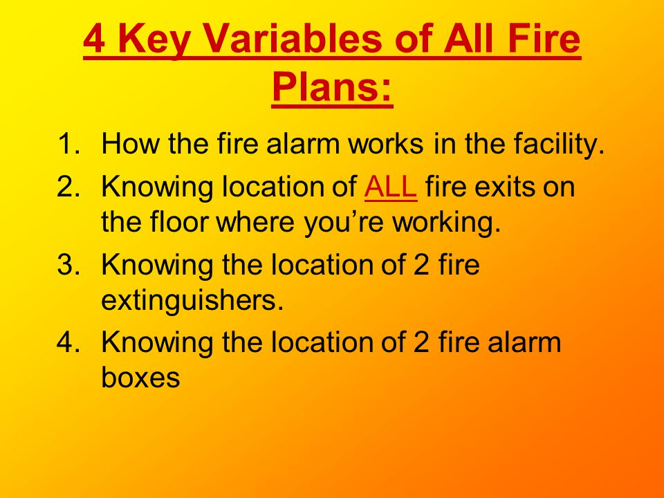 4 Key Variables of All Fire Plans: 1.How the fire alarm works in the facility. 2.Knowing location of ALL fire exits on the floor where youre working.
