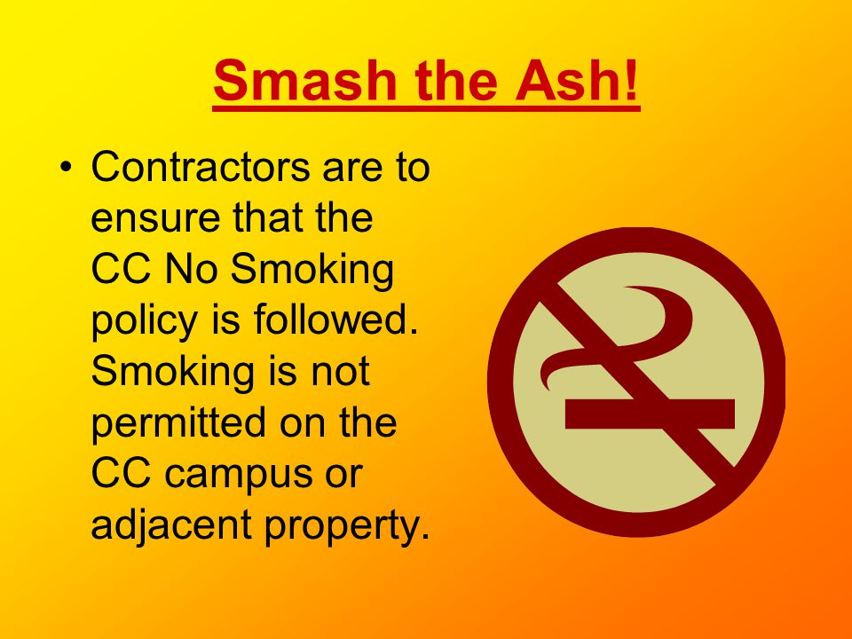 Smash the Ash! Contractors are to ensure that the CC No Smoking policy is followed. Smoking is not permitted on the CC campus or adjacent property.