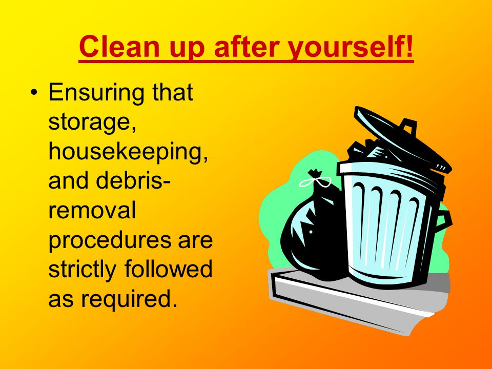 Clean up after yourself! Ensuring that storage, housekeeping, and debris- removal procedures are strictly followed as required.