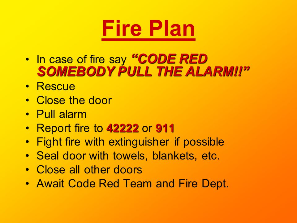 Fire Plan CODE RED SOMEBODY PULL THE ALARM!!In case of fire say CODE RED SOMEBODY PULL THE ALARM!! Rescue Close the door Pull alarm 42222911Report fir