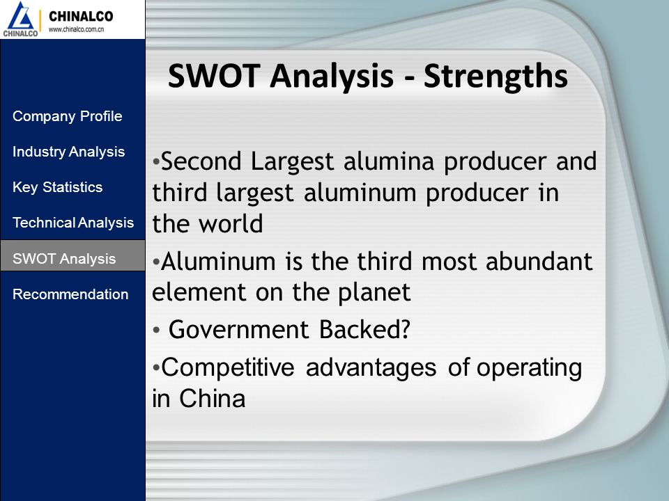 SWOT Analysis - Strengths Second Largest alumina producer and third largest aluminum producer in the world Aluminum is the third most abundant element on the planet Government Backed.