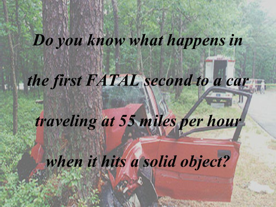 Do you know what happens in the first FATAL second to a car traveling at 55 miles per hour when it hits a solid object