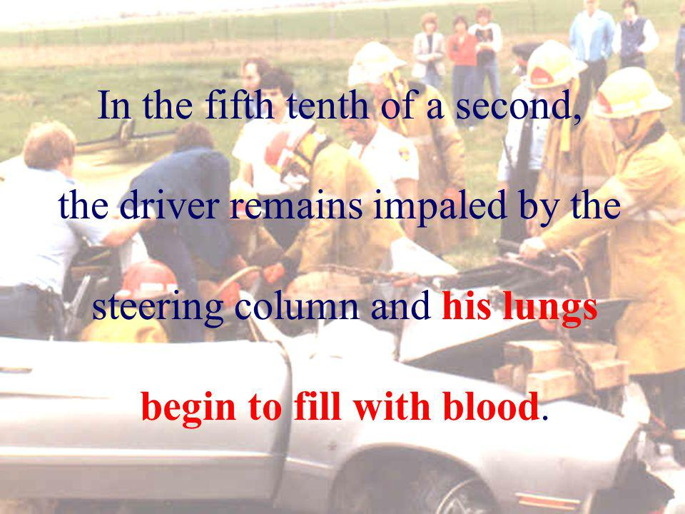 In the fifth tenth of a second, the driver remains impaled by the steering column and his lungs begin to fill with blood.