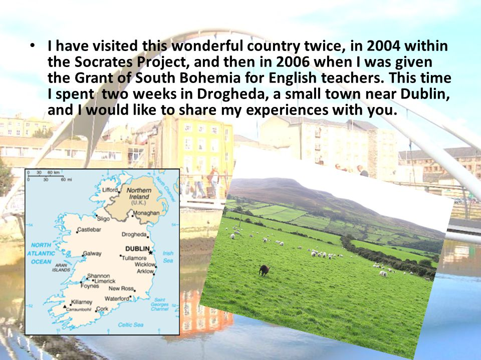 I have visited this wonderful country twice, in 2004 within the Socrates Project, and then in 2006 when I was given the Grant of South Bohemia for English teachers.
