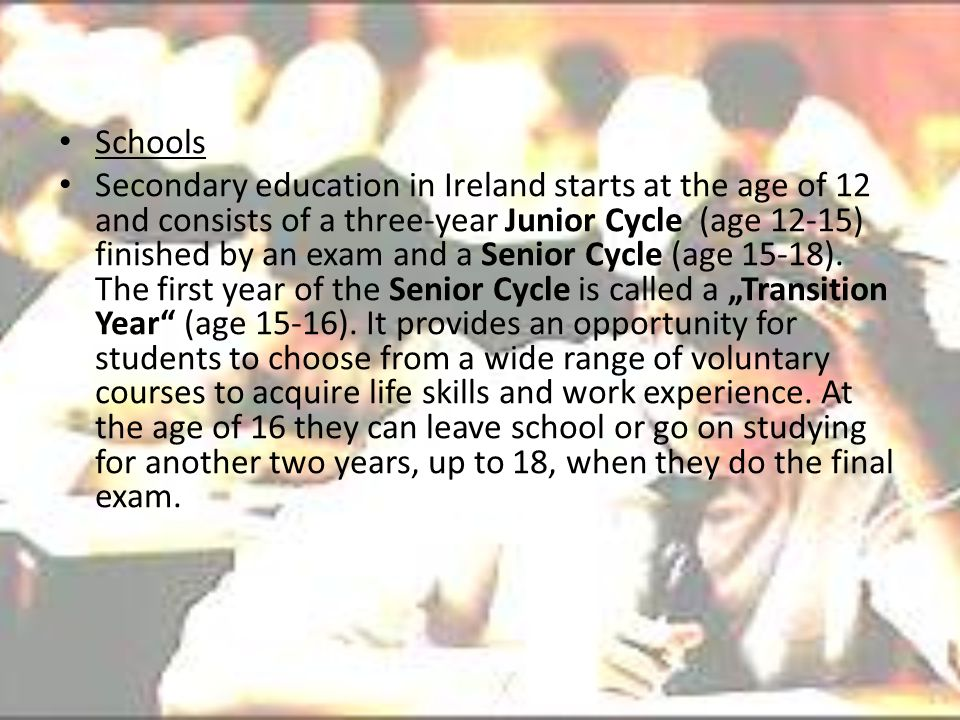 Schools Secondary education in Ireland starts at the age of 12 and consists of a three-year Junior Cycle (age 12-15) finished by an exam and a Senior